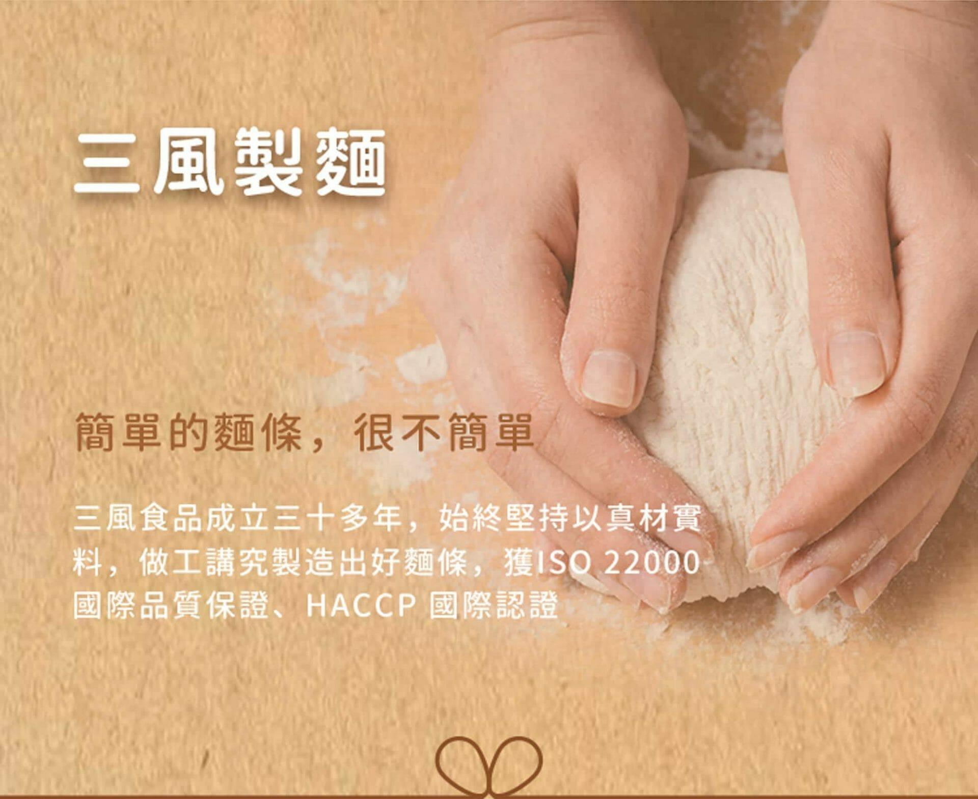 公司介紹,三風食品成立30多年,始終堅持以真材實料,做工講究製造出好麵條,獲ISO 22000國際品質保證、HACCP國際認證。
