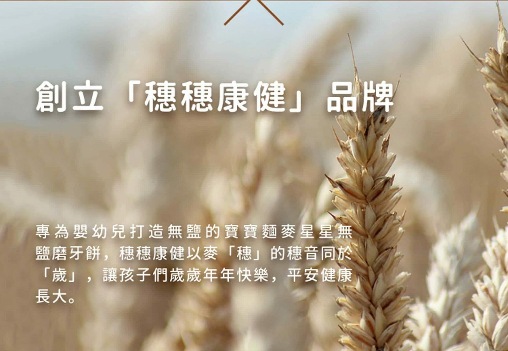 穗穗康健的品牌含意,專為嬰幼兒打造的無添加副食品,以麥「穗」的穗音同於「穗」,期望孩子們歲歲年年快樂,平安健康長大。