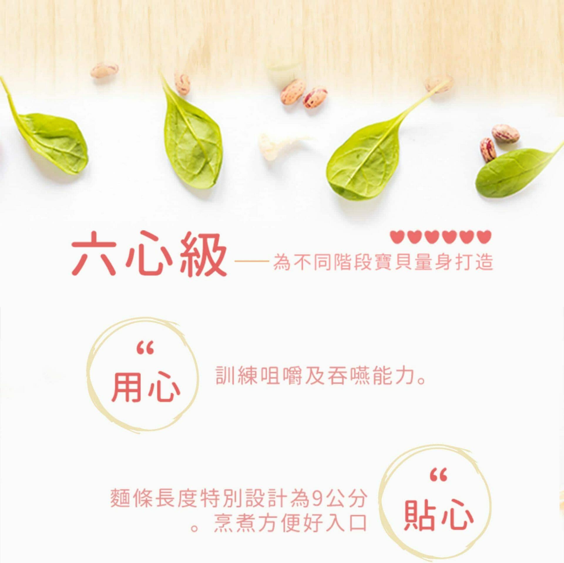 穗穗康健的六心級,用心,訓練咀嚼及吞嚥能力。貼心,特製9公分麵體,烹煮方便。